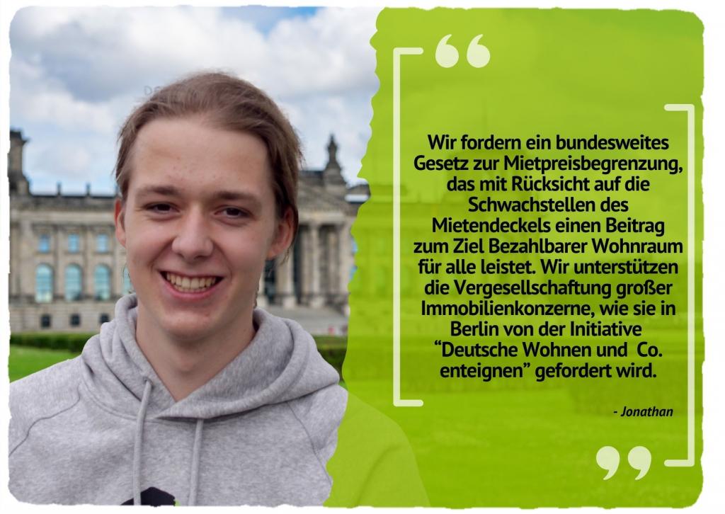 """Wir fordern ein bundesweites Gesetz zur Mietpreisbegrenzung, das mit Rücksicht auf die Schwachstellen des Mietendeckels einen Beitrag zum Ziel Bezahlbarer Wohnraum für alle leistet. Wir unterstützen die Vergesellschaftung großer Immobilienkonzerne, wie sie in Berlin von der Initiative """"Deutsche Wohnen und Co. enteignen"""" gefordert wird."""